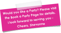 Would you like a Party? Please visit the Book a Party Page for details. i look forward to serving you - Cheers, Shevonne