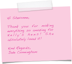 Hi Shevonne,  Thank you for making everything so amazing for Kelly's hens! She absolutely loved it!  Kind Regards, Jade Cunningham